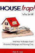 Housetrap: Who Set It? and How to Escape from America's Mortgage and Housing Crisis