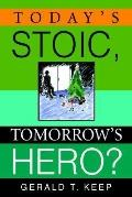 Today's Stoic, Tomorrow's Hero? - Gerald T. Keep - Hardcover