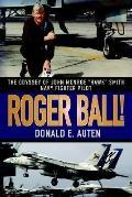 Roger Ball!: The Odyssey of John Monroe Hawk Smith Navy Fighter Pilot