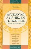 Ayudando a Su Hijo En El Hospital :Una Guia Practica Para Los Padres / Helping Your Child in...