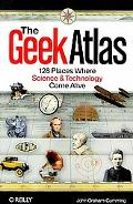 The Geek Atlas: 128 Places Where Science and Technology Come Alive