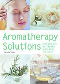Aromatherapy Solutions Essential Oils to Lift the Mind, Body and Spirit