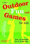 Outdoor Fun and Games for Kids Over 100 Activities for 3 - 11 Year Olds