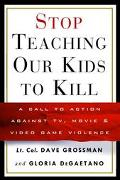 Stop Teaching Our Kids to Kill A Call to Action Against Tv, Movie & Video Game Violence