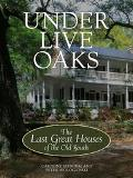 Under Live Oaks The Last Great Plantation Houses of the Old South