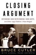 Closing Argument Defending and Befriending John Gotti, and Other Legal Battles I Have Waged