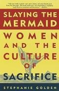 Slaying the Mermaid: Women and the Culture of Sacrifice - Stephanie Golden - Paperback