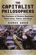 Capitalist Philosophers: The Geniuses of Modern Business--Their Lives, Times, and Ideas
