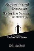 Supernatural Hypocrisy: the Cognitive Dissonance of a God Cosmology : Volume 6: Cosmology of...