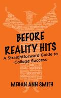 Before Reality Hits : A Straightforward Guide to College Success