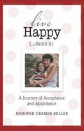 Live Happy (... damn It) : A Journey of Acceptance and Abundance