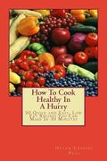 How To Cook Healthy In A Hurry: 50 Quick and Easy, Low Fat Recipes You Can Make In 30 Minute...