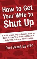 How to Get Your Wife to Shut Up : A Biblical and Psychological View on How to Love Your Wife...