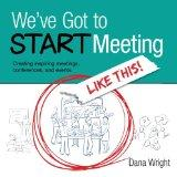 We've Got to START Meeting Like This!: Creating inspiring meetings, conferences, and events