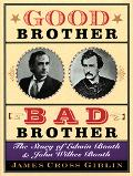 Good Brother, Bad Brother The Story of Edwin Booth and John Wilkes Booth