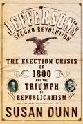 Jefferson's Second Revolution The Election Crisis of 1800 and the Triumph of Republicanism