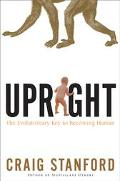 Upright The Evolutionary Key to Becoming Human