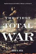 First Total War Napoleon's Europe And the Birth of Warfare As We Know It