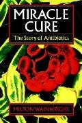 Miracle Cure The Story of Penicillin and the Golden Age of Antibiotics