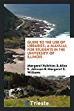 Guide to the use of libraries; a manual for students in the University of Illinois