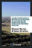 As the water flows; a record of adventures in a canoe on the rivers and trouts streams of so...