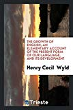 The growth of English; an elementary account of the present form of our language, and its de...