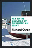 Key to the Geology of the Globe: An Essay, Designed to Show that the Present Geographical ...