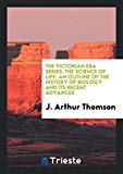 The Victorian Era Series. The Science of Life: An Outline of the History of Biology and Its ...