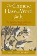 Chinese Have a Word for It The Complete Guide to Chinese Thought and Culture