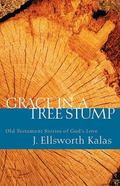 Grace in a Tree Stump Old Testament Stories of God's Love