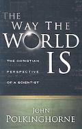Way the World Is The Christian Perspective of a Scientist
