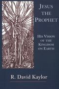 Jesus the Prophet His Vision of the Kingdom on Earth