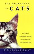 Character of Cats The Origins, Intelligence, Behavior, and Stratagems of Felis Silvestris Catus