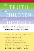Truth About Children and Divorce Dealing with the Emotions So You and Your Children Can Thrive