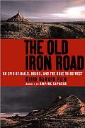 Old Iron Road An Epic of Rails, Roads, and the Urge to Go West