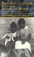 Dreaming in Color, Living in Black and White Our Own Stories of Growing Up Black in America