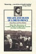 Life and Death of a Druid Prince The Story of Lindow Man, an Archaeological Sensation