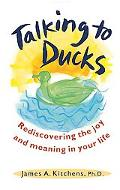 Talking to Ducks Rediscovering the Joy and Meaning in Your Life