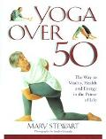 Yoga over Fifty The Way to Vitality, Health and Energy in the Prime of Life