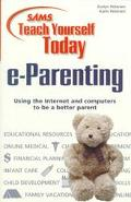 Sams Teach Yourself Today E-Parenting: Using the Internet and Computers to Be a Better Parent