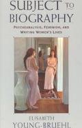 Subject to Biography Psychoanalysis, Feminism, and Writing Women's Lives