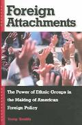 Foreign Attachments The Power of Ethnic Groups in the Making of American Foreign Policy