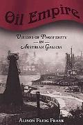 Oil Empire Visions of Prosperity in Austrian Galicia