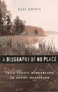 Biography of No Place From Ethnic Borderland to Soviet Heartland