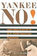 Yankee No! Anti-Americanism in U.S.--Latin American Relations