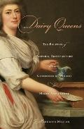 Dairy Queens: The Politics of Pastoral Architecture from Catherine de' Medici to Marie-Antoi...
