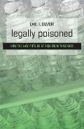 Legally Poisoned : How the Law Puts Us at Risk from Toxicants