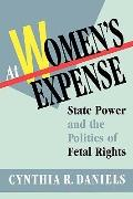 At Women's Expense State Power and the Politics of Fetal Rights