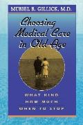 Choosing Medical Care in Old Age What Kind, How Much, When to Stop