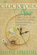 Clockwork Muse A Practical Guide to Writing Theses, Dissertations, and Books
